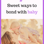 Sweet ways to bond with your young baby
